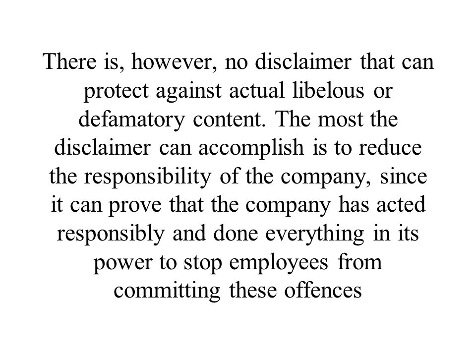There is, however, no disclaimer that can protect against actual libelous or defamatory content.