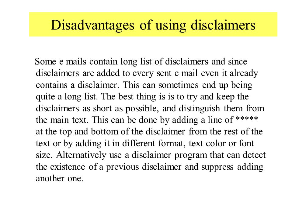 Disadvantages of using disclaimers Some e mails contain long list of disclaimers and since disclaimers are added to every sent e mail even it already contains a disclaimer.