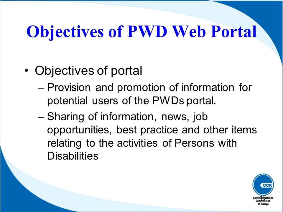 Objectives of PWD Web Portal Objectives of portal –Provision and promotion of information for potential users of the PWDs portal. –Sharing of informat