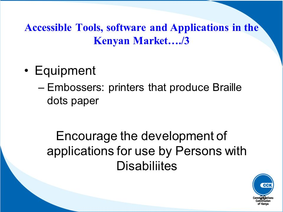 Equipment –Embossers: printers that produce Braille dots paper Encourage the development of applications for use by Persons with Disabiliites 20 Acces