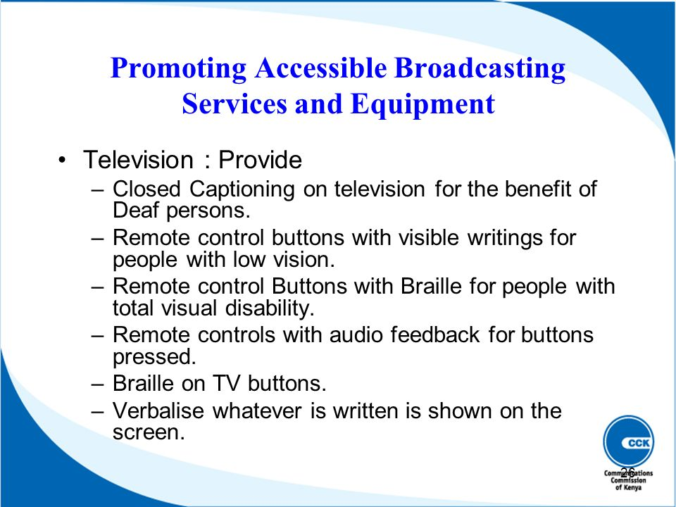 Promoting Accessible Broadcasting Services and Equipment Television : Provide –Closed Captioning on television for the benefit of Deaf persons. –Remot