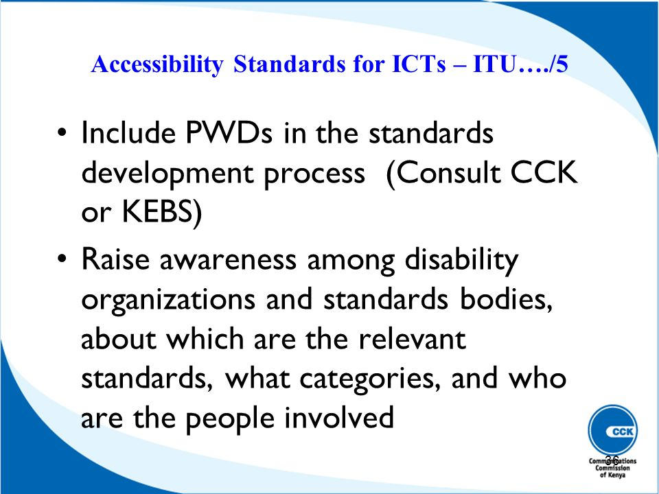 Accessibility Standards for ICTs – ITU…./5 Include PWDs in the standards development process (Consult CCK or KEBS) Raise awareness among disability or