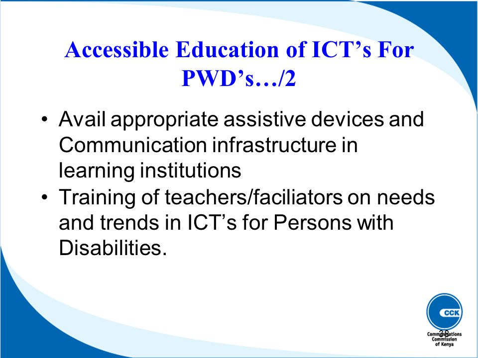 Accessible Education of ICTs For PWDs…/2 Avail appropriate assistive devices and Communication infrastructure in learning institutions Training of tea