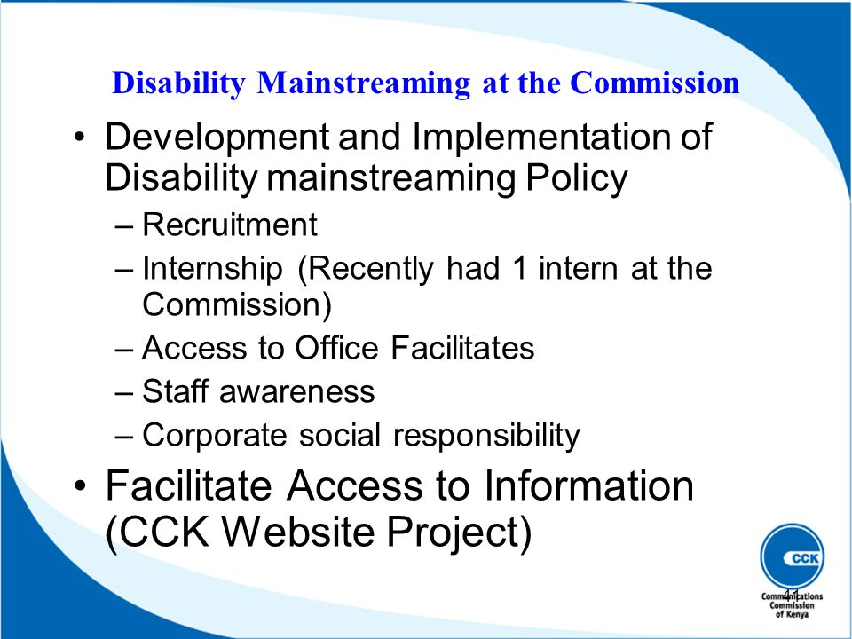 Disability Mainstreaming at the Commission Development and Implementation of Disability mainstreaming Policy –Recruitment –Internship (Recently had 1