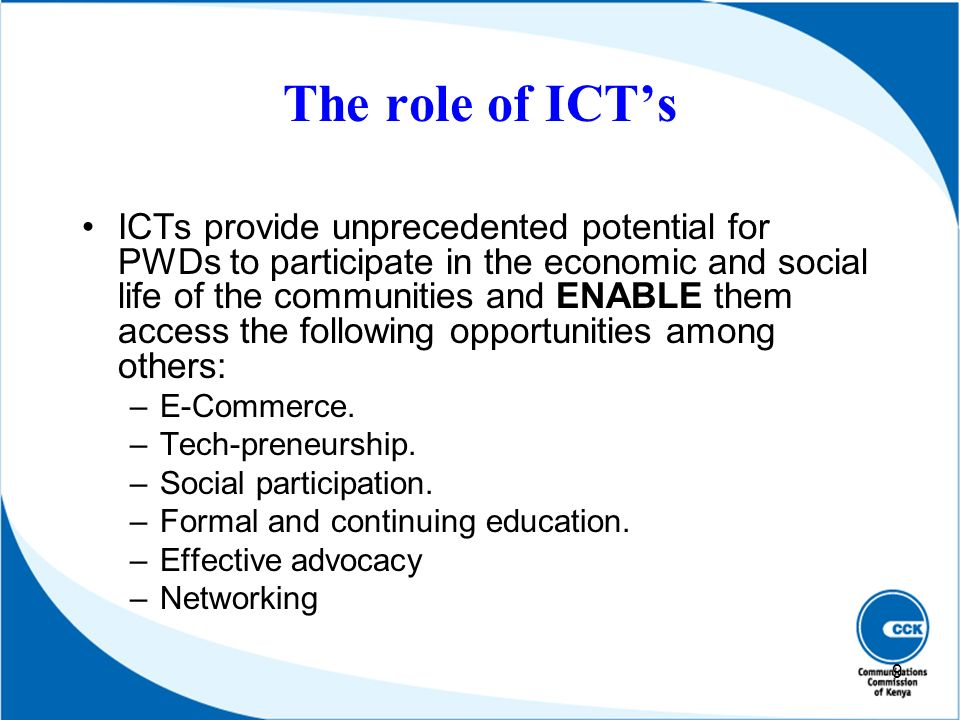 The role of ICTs ICTs provide unprecedented potential for PWDs to participate in the economic and social life of the communities and ENABLE them acces