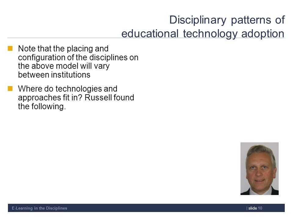 E-Learning in the Disciplines| slide 10 Disciplinary patterns of educational technology adoption Note that the placing and configuration of the discip