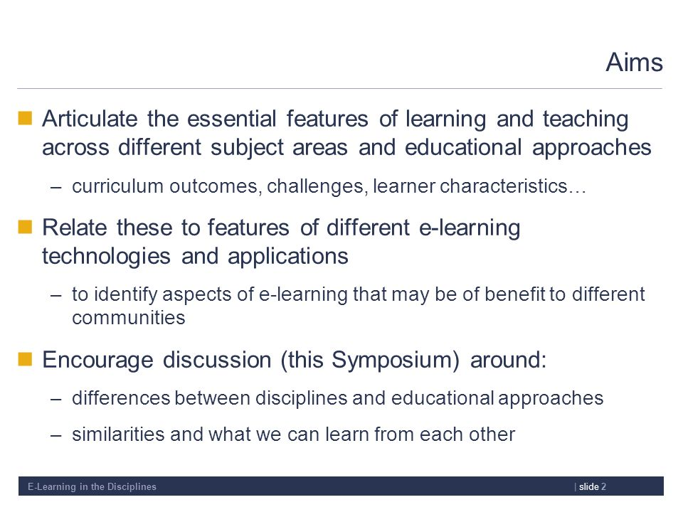 E-Learning in the Disciplines| slide 2 Aims Articulate the essential features of learning and teaching across different subject areas and educational