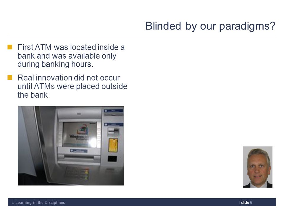 E-Learning in the Disciplines| slide 6 Blinded by our paradigms? First ATM was located inside a bank and was available only during banking hours. Real