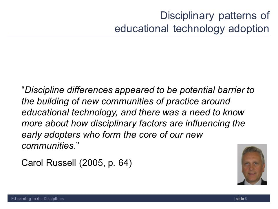 E-Learning in the Disciplines| slide 8 Disciplinary patterns of educational technology adoption Discipline differences appeared to be potential barrie