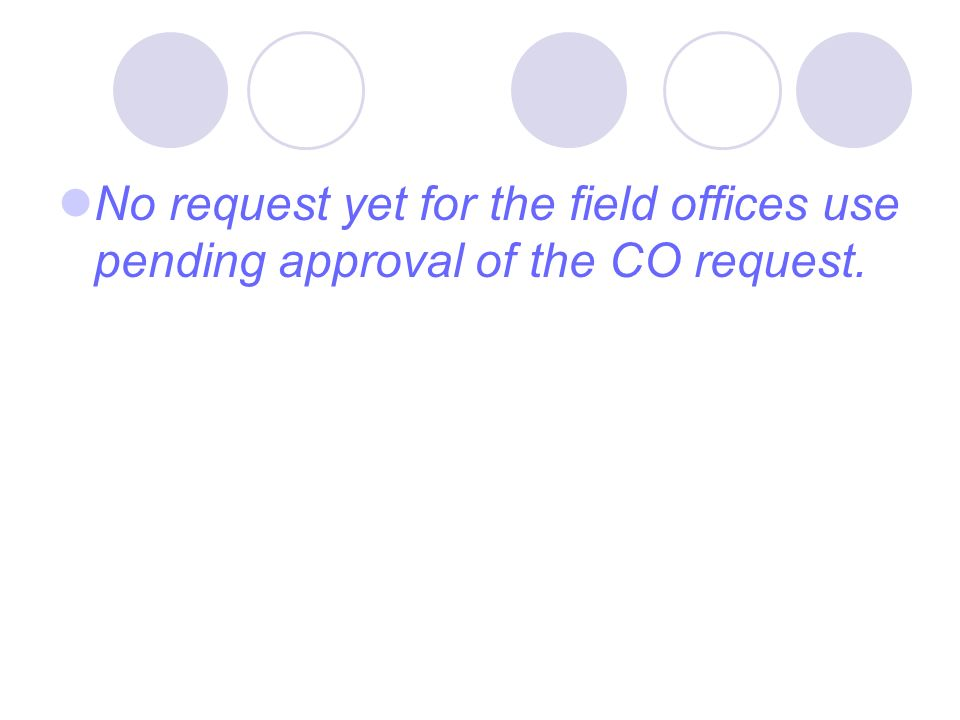 No request yet for the field offices use pending approval of the CO request.