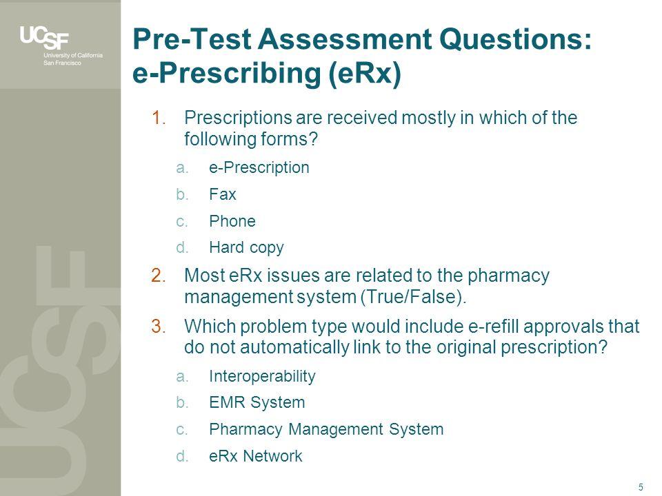 5 Pre-Test Assessment Questions: e-Prescribing (eRx) 1.Prescriptions are received mostly in which of the following forms? a.e-Prescription b.Fax c.Pho
