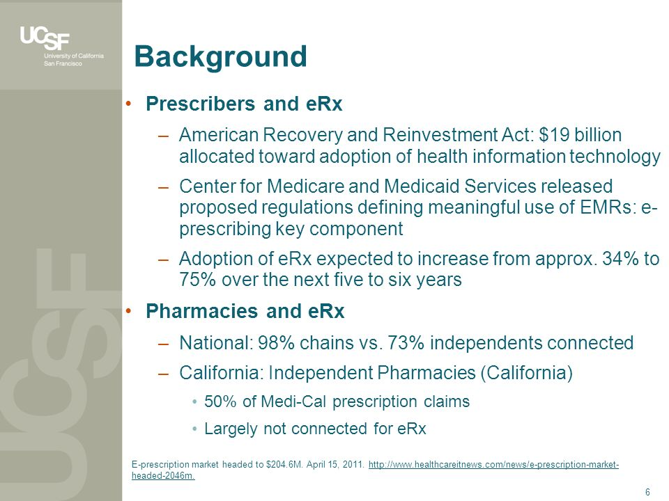 6 Background Prescribers and eRx –American Recovery and Reinvestment Act: $19 billion allocated toward adoption of health information technology –Cent
