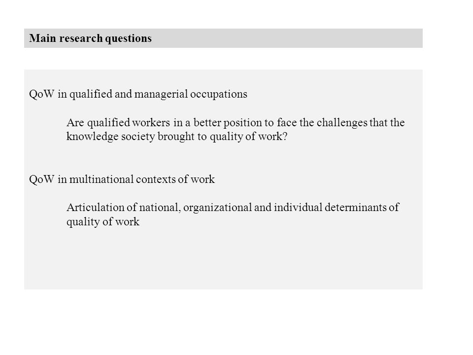 Main research questions QoW in qualified and managerial occupations Are qualified workers in a better position to face the challenges that the knowledge society brought to quality of work.