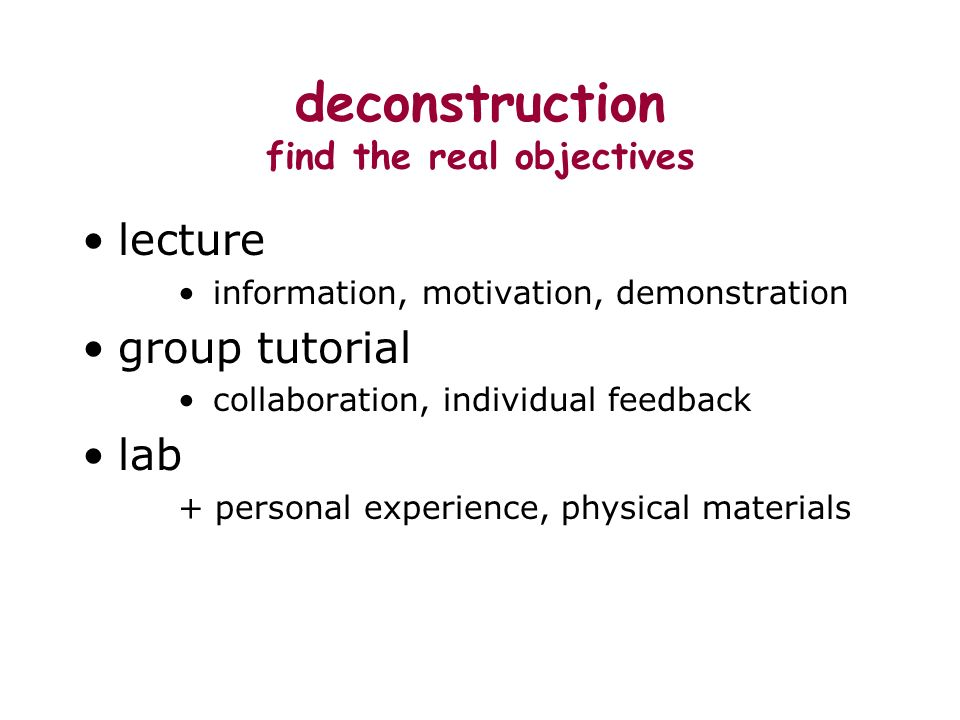 deconstruction find the real objectives lecture information, motivation, demonstration group tutorial collaboration, individual feedback lab + personal experience, physical materials