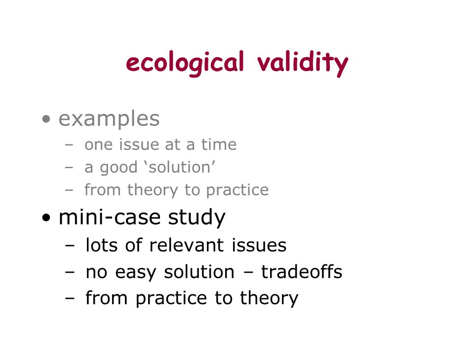 ecological validity examples – one issue at a time – a good solution – from theory to practice mini-case study – lots of relevant issues – no easy solution – tradeoffs – from practice to theory