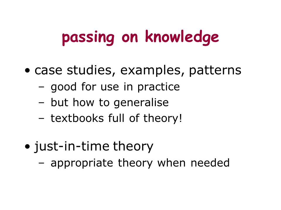 passing on knowledge case studies, examples, patterns – good for use in practice – but how to generalise – textbooks full of theory.