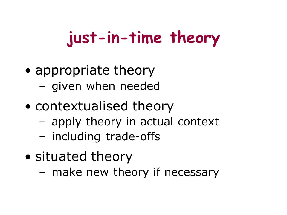 just-in-time theory appropriate theory – given when needed contextualised theory – apply theory in actual context – including trade-offs situated theory – make new theory if necessary
