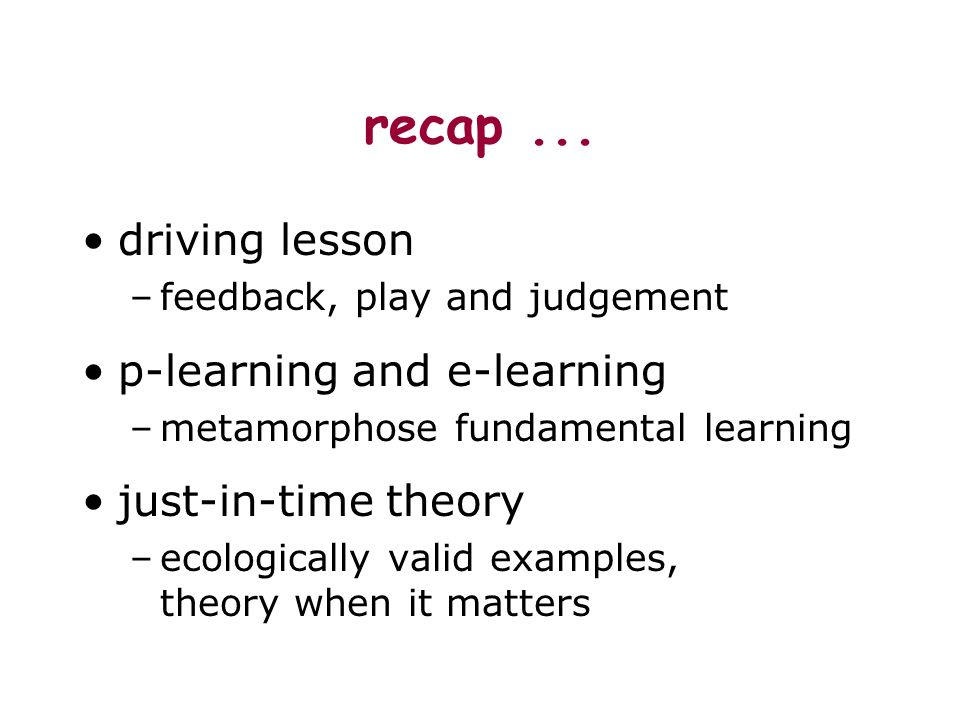 recap... driving lesson –feedback, play and judgement p-learning and e-learning –metamorphose fundamental learning just-in-time theory –ecologically v