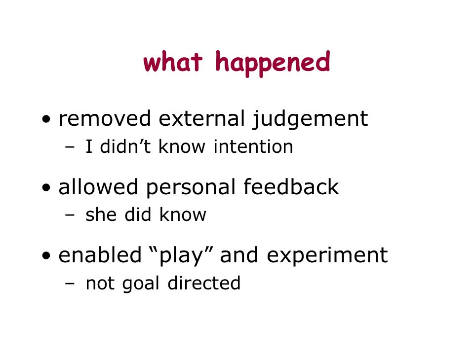 what happened removed external judgement – I didnt know intention allowed personal feedback – she did know enabled play and experiment – not goal directed
