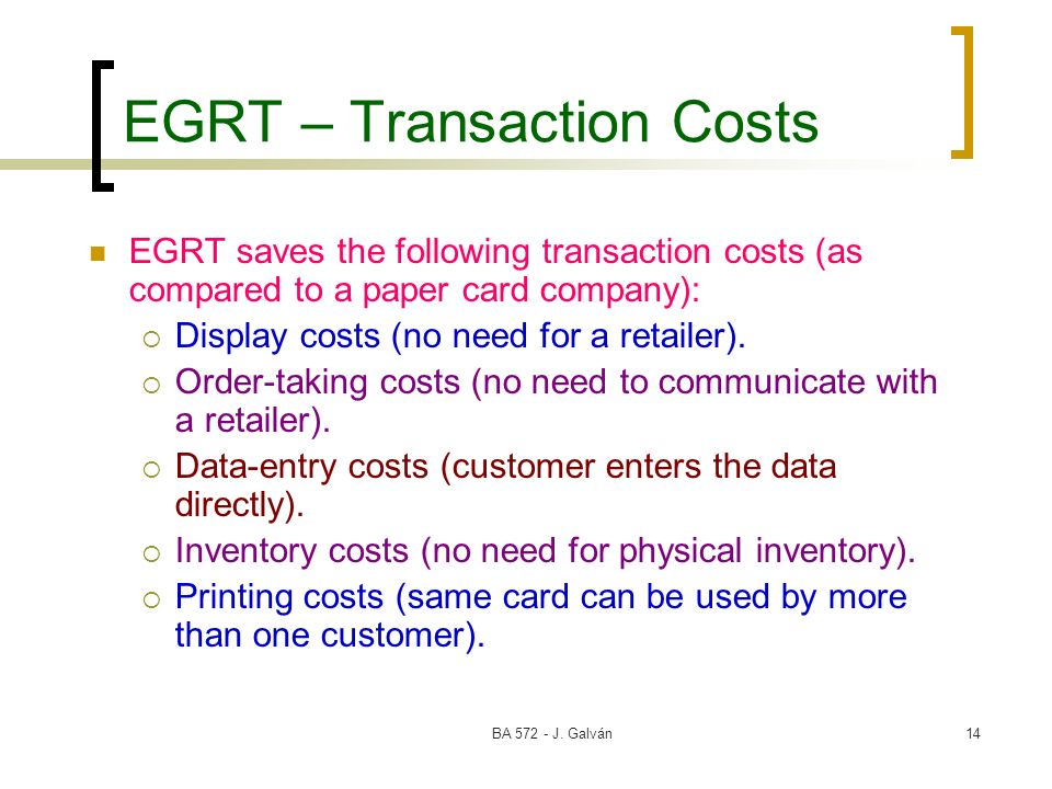 BA 572 - J. Galván14 EGRT – Transaction Costs EGRT saves the following transaction costs (as compared to a paper card company): Display costs (no need