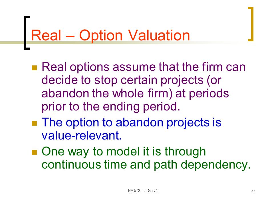 BA 572 - J. Galván32 Real – Option Valuation Real options assume that the firm can decide to stop certain projects (or abandon the whole firm) at peri