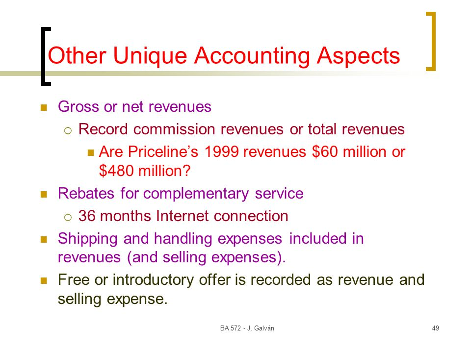 BA 572 - J. Galván49 Other Unique Accounting Aspects Gross or net revenues Record commission revenues or total revenues Are Pricelines 1999 revenues $