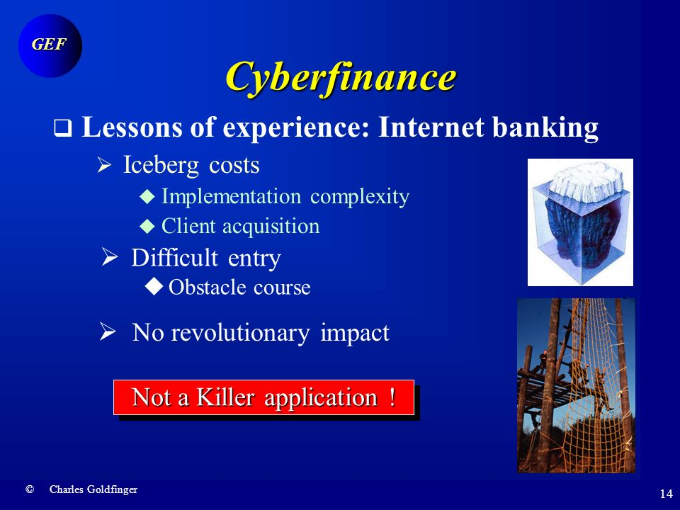 © Charles Goldfinger GEF 13Cyberfinance Lessons of experience: Internet banking Initial prophecies Low costs Ease of entry Revolutionary impact Channe