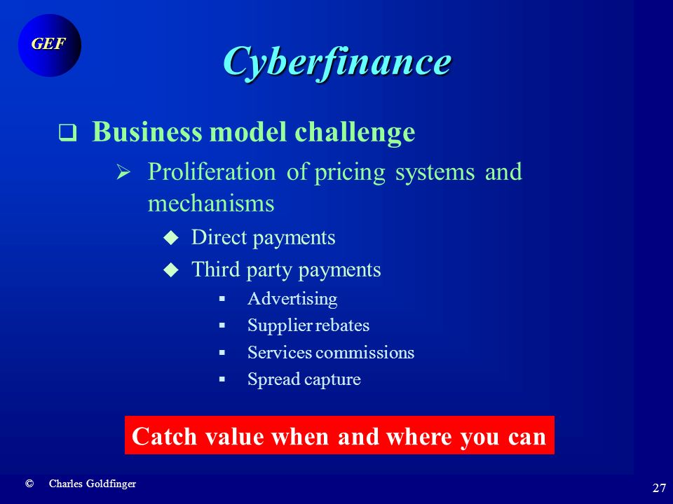 © Charles Goldfinger GEF 26 Cybefinance Business model challenge Great difficulty of catching value Willingness to pay Growing importance of indirect