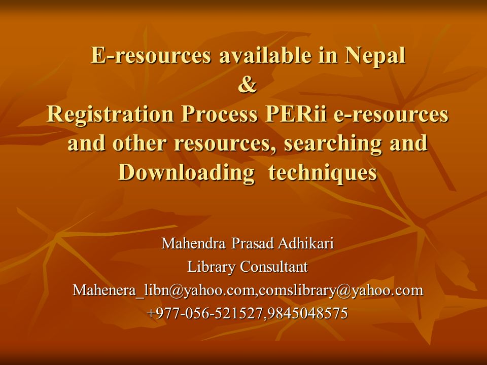 E-resources available in Nepal & Registration Process PERii e-resources and other resources, searching and Downloading techniques Mahendra Prasad Adhikari Library Consultant Mahenera_libn@yahoo.com,comslibrary@yahoo.com+977-056-521527,9845048575