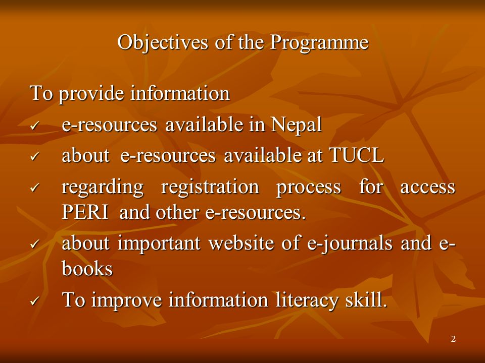 2 Objectives of the Programme To provide information e-resources available in Nepal e-resources available in Nepal about e-resources available at TUCL about e-resources available at TUCL regarding registration process for access PERI and other e-resources.