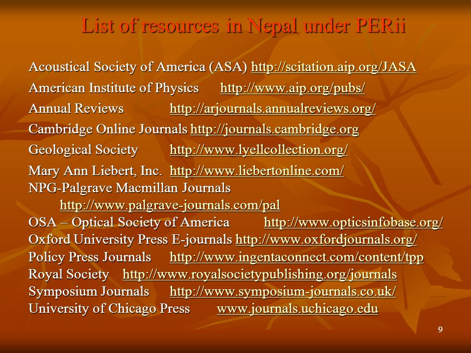 9 List of resources in Nepal under PERii Acoustical Society of America (ASA) http://scitation.aip.org/JASA http://scitation.aip.org/JASA American Institute of Physics http://www.aip.org/pubs/ http://www.aip.org/pubs/ Annual Reviews http://arjournals.annualreviews.org/ http://arjournals.annualreviews.org/ Cambridge Online Journals http://journals.cambridge.org http://journals.cambridge.org Geological Societyhttp://www.lyellcollection.org/ http://www.lyellcollection.org/ Mary Ann Liebert, Inc.http://www.liebertonline.com/ http://www.liebertonline.com/ NPG-Palgrave Macmillan Journals http://www.palgrave-journals.com/pal OSA – Optical Society of Americahttp://www.opticsinfobase.org/ http://www.opticsinfobase.org/ Oxford University Press E-journals http://www.oxfordjournals.org/ http://www.oxfordjournals.org/ Policy Press Journalshttp://www.ingentaconnect.com/content/tpp http://www.ingentaconnect.com/content/tpp Royal Societyhttp://www.royalsocietypublishing.org/journals Royal Societyhttp://www.royalsocietypublishing.org/journals http://www.royalsocietypublishing.org/journals Symposium Journalshttp://www.symposium-journals.co.uk/ http://www.symposium-journals.co.uk/ University of Chicago Presswww.journals.uchicago.edu www.journals.uchicago.edu