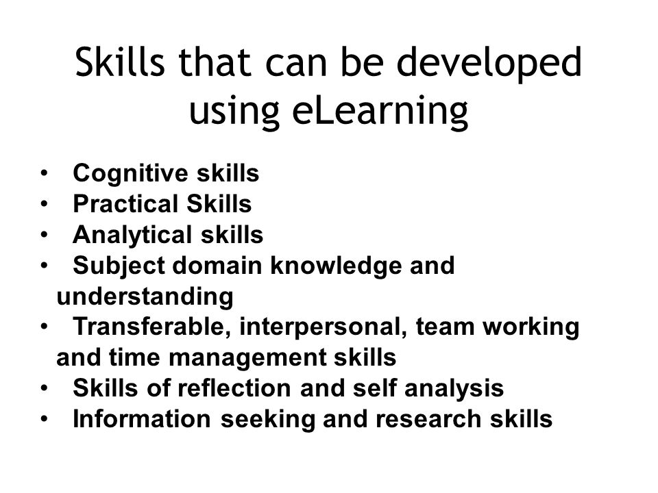 Skills that can be developed using eLearning Cognitive skills Practical Skills Analytical skills Subject domain knowledge and understanding Transferable, interpersonal, team working and time management skills Skills of reflection and self analysis Information seeking and research skills