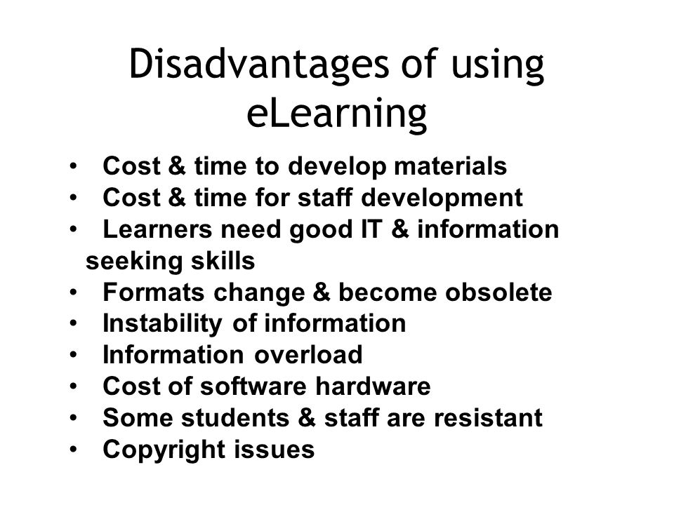 Disadvantages of using eLearning Cost & time to develop materials Cost & time for staff development Learners need good IT & information seeking skills Formats change & become obsolete Instability of information Information overload Cost of software hardware Some students & staff are resistant Copyright issues