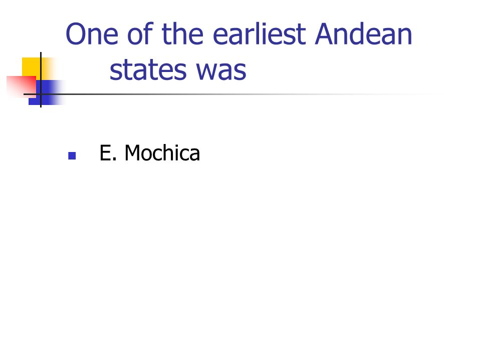 One of the earliest Andean states was E. Mochica