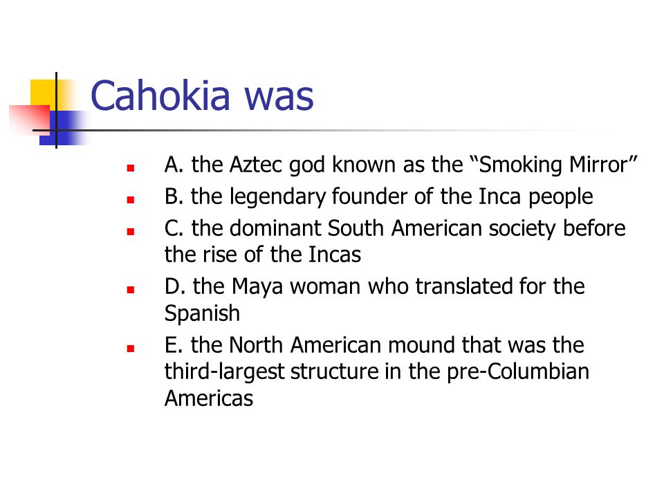 Cahokia was A. the Aztec god known as the Smoking Mirror B. the legendary founder of the Inca people C. the dominant South American society before the