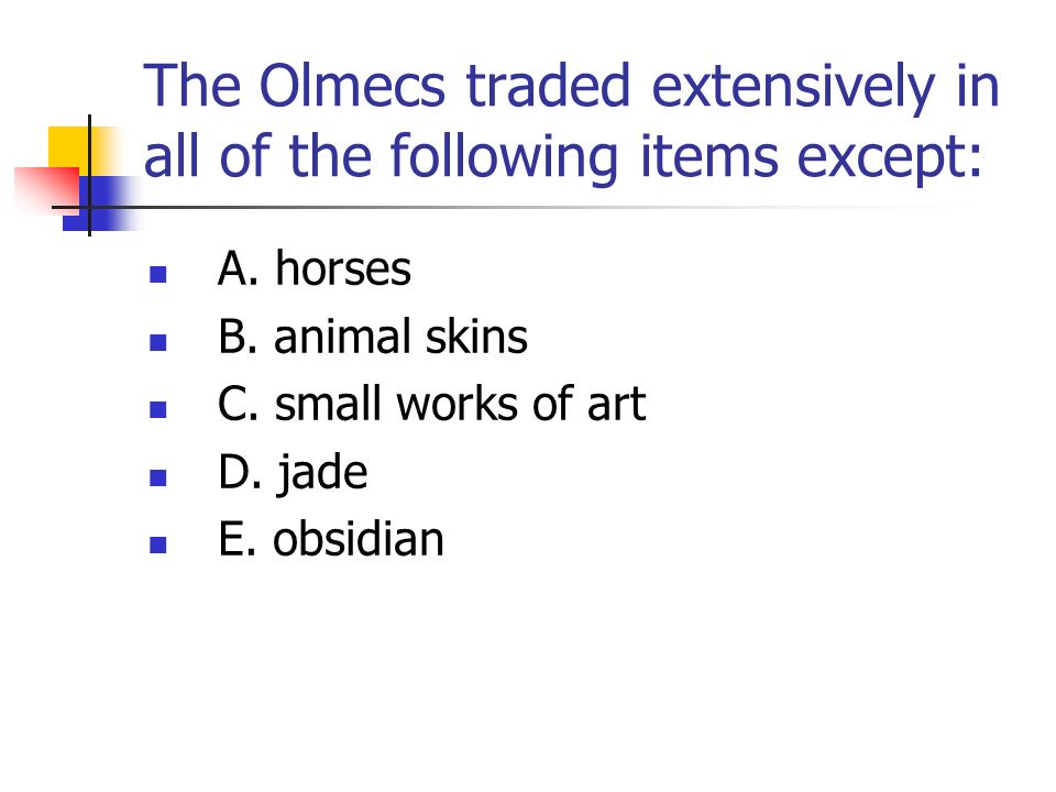 The Olmecs traded extensively in all of the following items except: A. horses B. animal skins C. small works of art D. jade E. obsidian