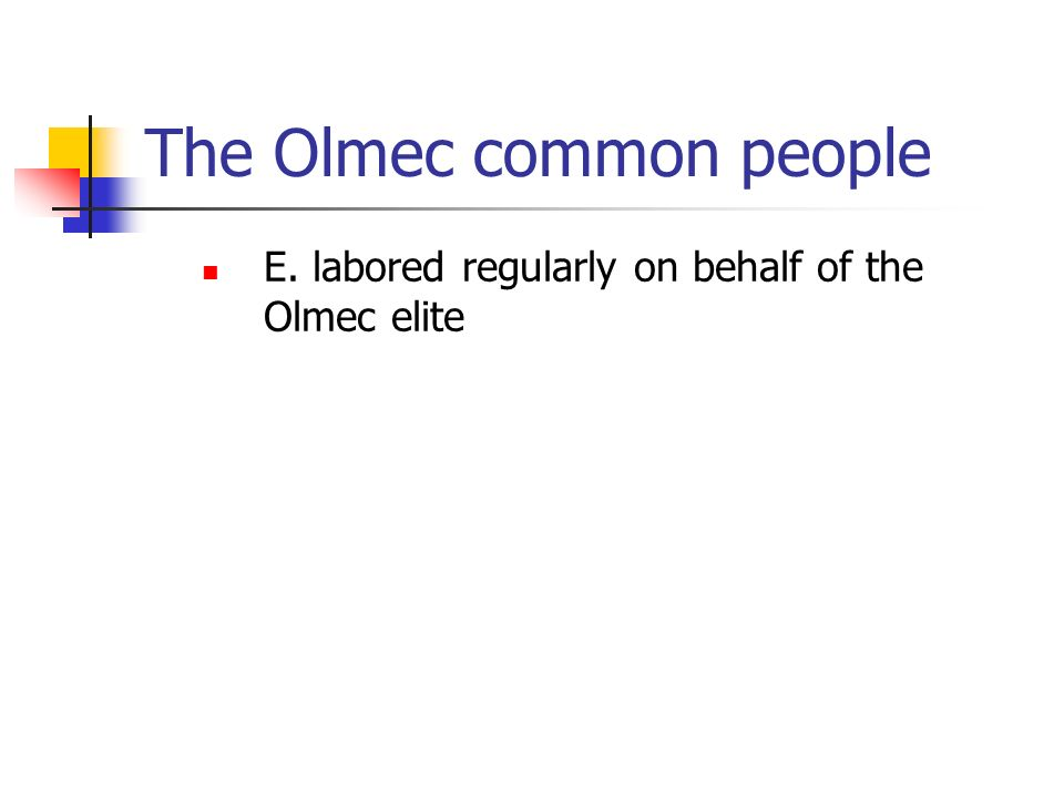 The Olmec common people E. labored regularly on behalf of the Olmec elite