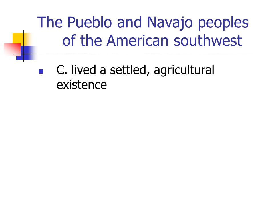 The Pueblo and Navajo peoples of the American southwest C. lived a settled, agricultural existence