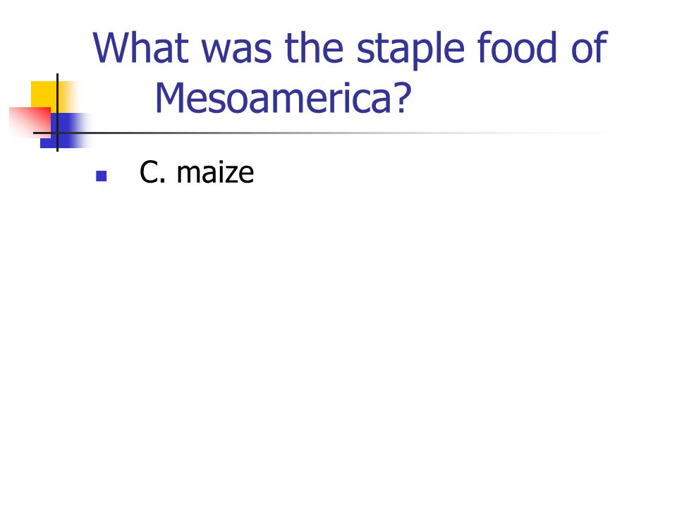 What was the staple food of Mesoamerica? C. maize