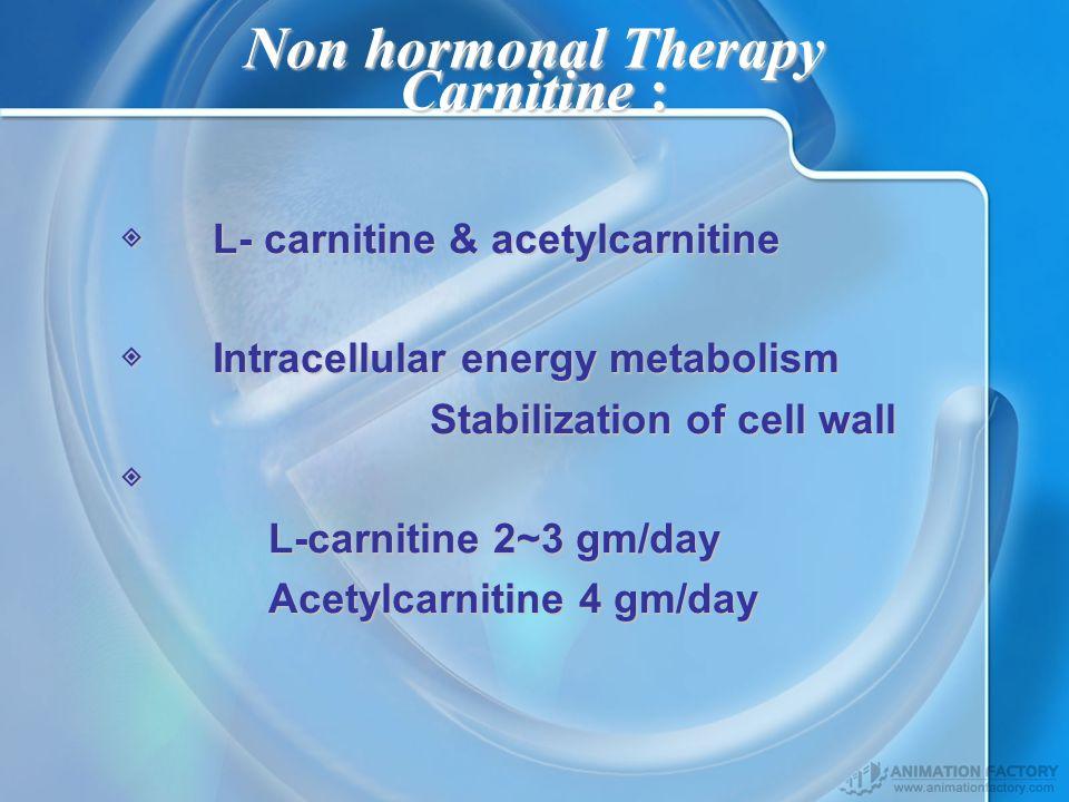 Non hormonal Therapy Carnitine : L- carnitine & acetylcarnitine L- carnitine & acetylcarnitine Intracellular energy metabolism Intracellular energy metabolism Stabilization of cell wall Stabilization of cell wall L-carnitine 2~3 gm/day L-carnitine 2~3 gm/day Acetylcarnitine 4 gm/day Acetylcarnitine 4 gm/day