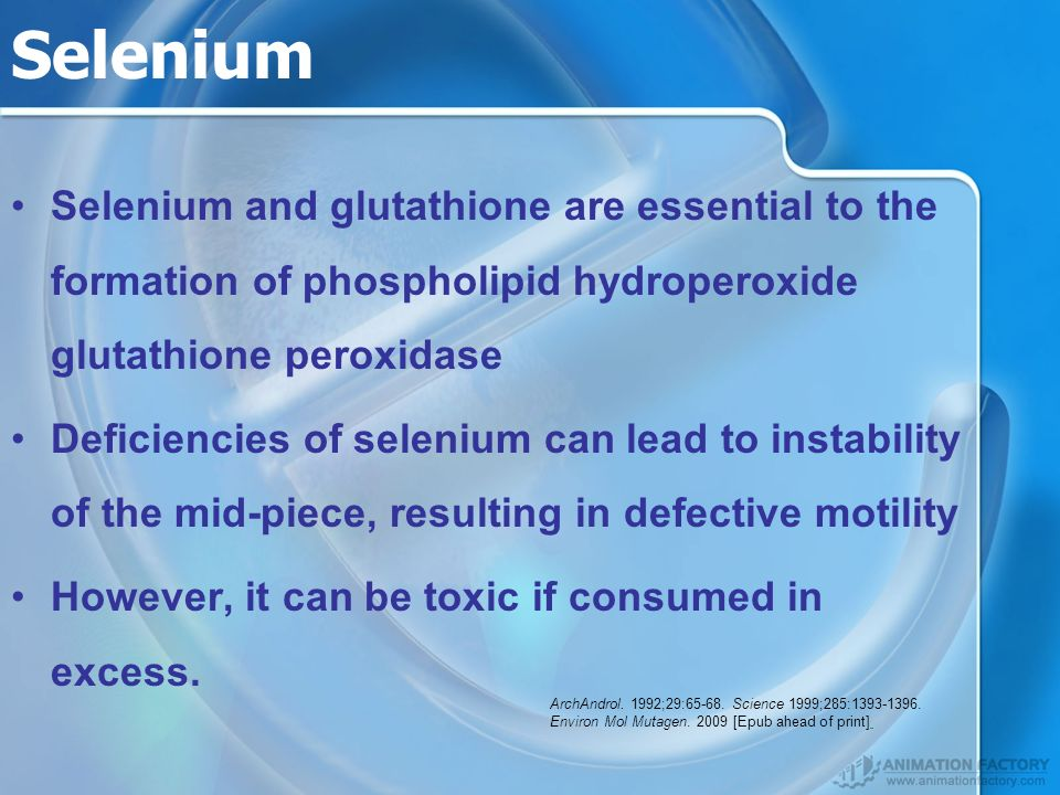 Selenium Selenium and glutathione are essential to the formation of phospholipid hydroperoxide glutathione peroxidase Deficiencies of selenium can lead to instability of the mid-piece, resulting in defective motility However, it can be toxic if consumed in excess.
