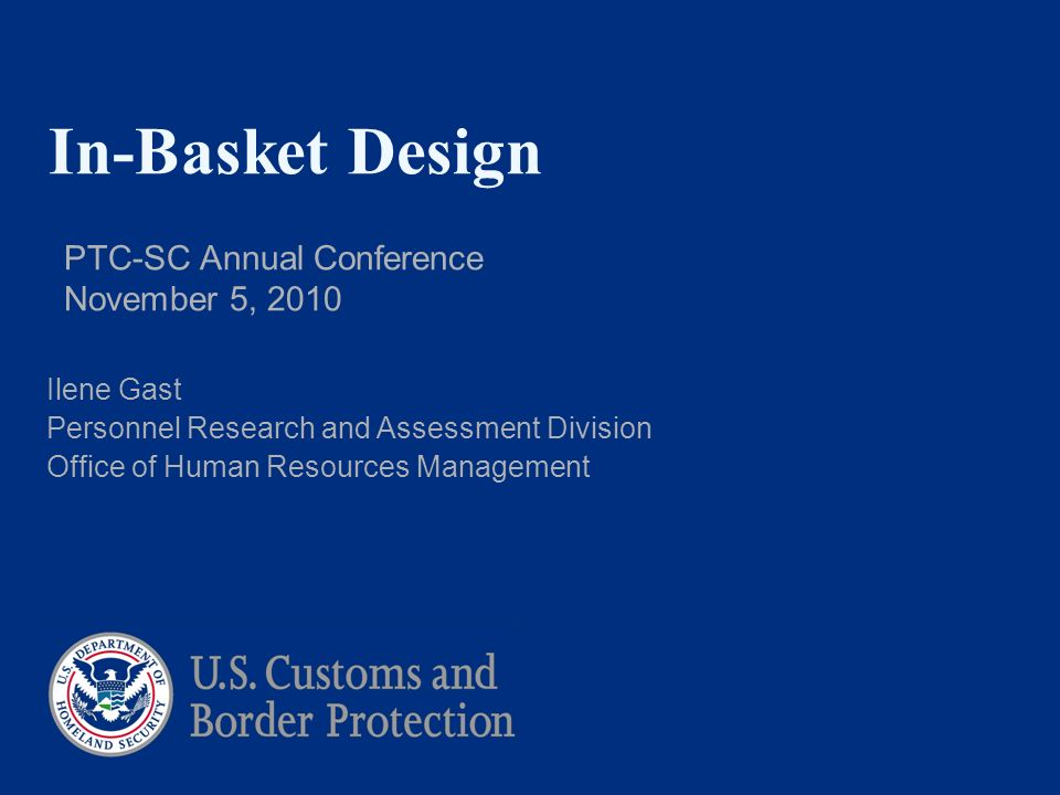 In-Basket Design PTC-SC Annual Conference November 5, 2010 Ilene Gast Personnel Research and Assessment Division Office of Human Resources Management