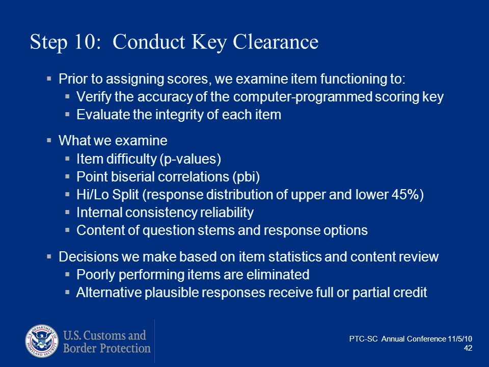 PTC-SC Annual Conference 11/5/10 42 Step 10: Conduct Key Clearance Prior to assigning scores, we examine item functioning to: Verify the accuracy of t
