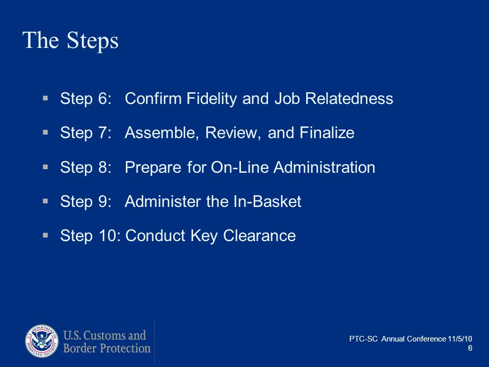 PTC-SC Annual Conference 11/5/10 6 The Steps Step 6:Confirm Fidelity and Job Relatedness Step 7:Assemble, Review, and Finalize Step 8:Prepare for On-L