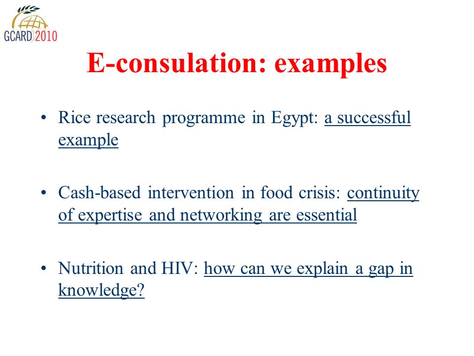 E-consulation: examples Rice research programme in Egypt: a successful example Cash-based intervention in food crisis: continuity of expertise and networking are essential Nutrition and HIV: how can we explain a gap in knowledge