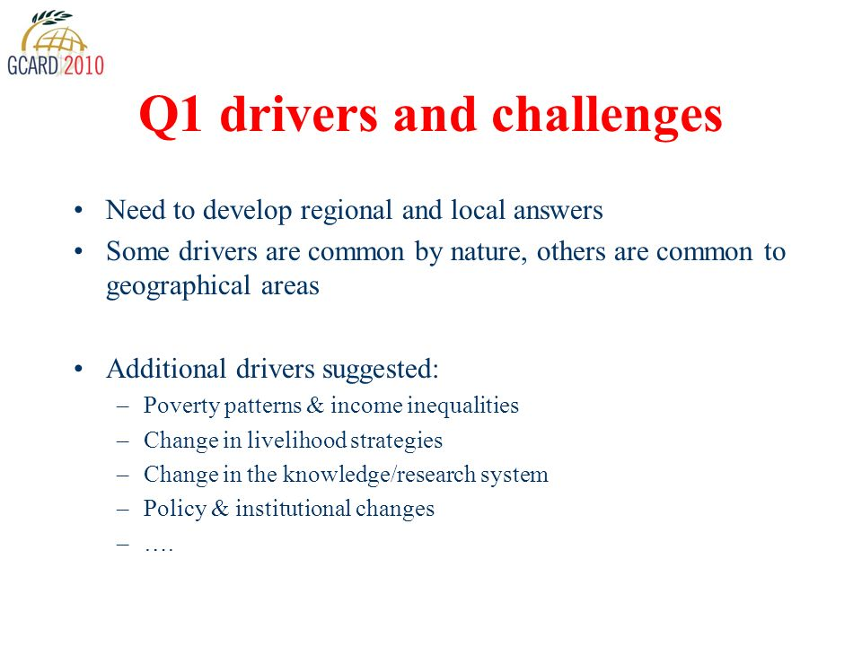 Q1 drivers and challenges Need to develop regional and local answers Some drivers are common by nature, others are common to geographical areas Additional drivers suggested: –Poverty patterns & income inequalities –Change in livelihood strategies –Change in the knowledge/research system –Policy & institutional changes –….