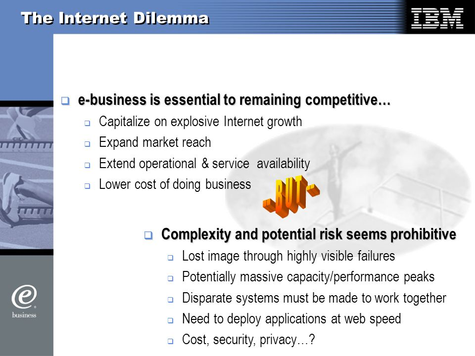 The Internet Dilemma e-business is essential to remaining competitive… e-business is essential to remaining competitive… Capitalize on explosive Internet growth Expand market reach Extend operational & service availability Lower cost of doing business Complexity and potential risk seems prohibitive Complexity and potential risk seems prohibitive Lost image through highly visible failures Potentially massive capacity/performance peaks Disparate systems must be made to work together Need to deploy applications at web speed Cost, security, privacy…