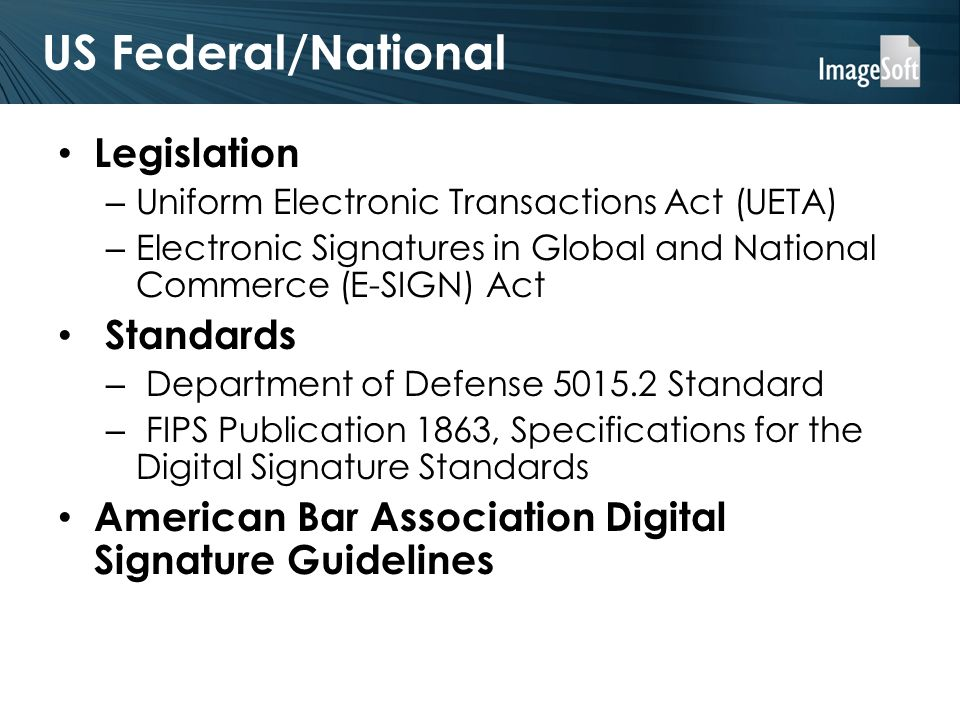 US Federal/National Legislation – Uniform Electronic Transactions Act (UETA) – Electronic Signatures in Global and National Commerce (E-SIGN) Act Standards – Department of Defense Standard – FIPS Publication 1863, Specifications for the Digital Signature Standards American Bar Association Digital Signature Guidelines