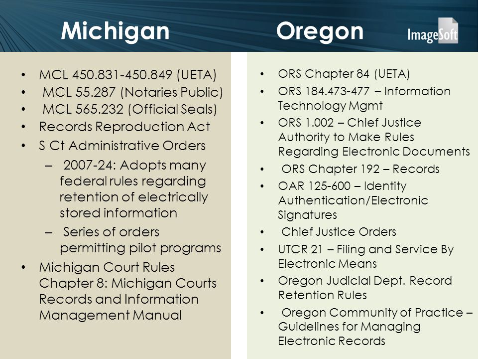 Oregon ORS Chapter 84 (UETA) ORS – Information Technology Mgmt ORS – Chief Justice Authority to Make Rules Regarding Electronic Documents ORS Chapter 192 – Records OAR – Identity Authentication/Electronic Signatures Chief Justice Orders UTCR 21 – Filing and Service By Electronic Means Oregon Judicial Dept.