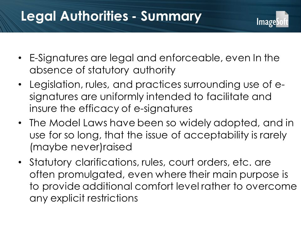 Legal Authorities - Summary E-Signatures are legal and enforceable, even In the absence of statutory authority Legislation, rules, and practices surro